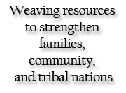 Weaving Resources to Strengthen Families, Community, and Tribal Nations